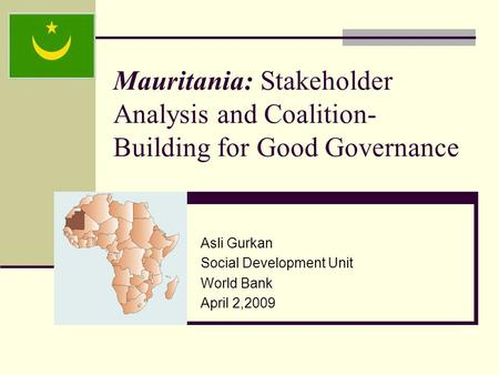 Mauritania: Stakeholder Analysis and Coalition- Building for Good Governance Asli Gurkan Social Development Unit World Bank April 2,2009.