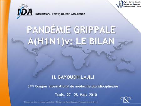 Things we knew, things we did… Things we have learnt, things we should do PANDÉMIE GRIPPALE A(H1N1)v: LE BILAN H. BAYOUDH LAJILI 3 ème Congrès international.