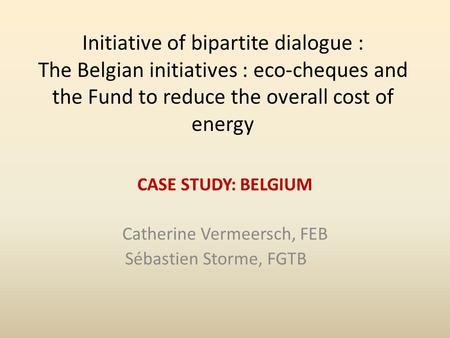 Initiative of bipartite dialogue : The Belgian initiatives : eco-cheques and the Fund to reduce the overall cost of energy CASE STUDY: BELGIUM Catherine.