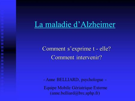 La maladie dAlzheimer Comment sexprime t - elle? Comment intervenir? - Anne BELLIARD, psychologue - Equipe Mobile Gériatrique Externe