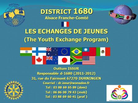 DISTRICT 1680 Alsace Franche-Comté LES ECHANGES DE JEUNES (The Youth Exchange Program) Outtum ISSUR Responsable d-1680 (2011-2012) 31, rue du Fairmont.