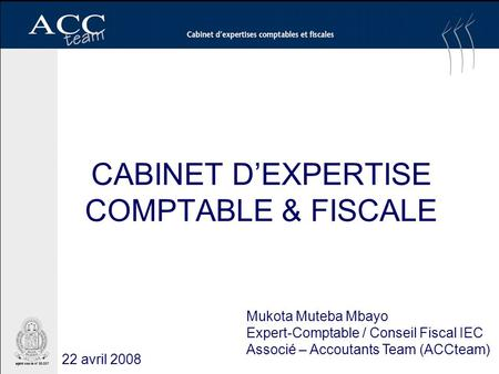 CABINET DEXPERTISE COMPTABLE & FISCALE Mukota Muteba Mbayo Expert-Comptable / Conseil Fiscal IEC Associé – Accoutants Team (ACCteam) 22 avril 2008.