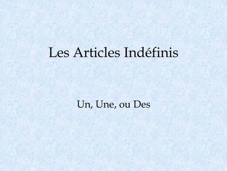 Les Articles Indéfinis Un, Une, ou Des. LUsage Indefinite articles are used when you are not talking about a specific item. In English we use a, an, or.