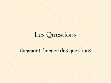 Les Questions Comment former des questions. Les Quatres Manières de Former une Question 1.Est-ce que…? at the beginning 2. …nest-ce pas? at the end 3.