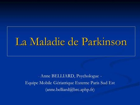 La Maladie de Parkinson - - Anne BELLIARD, Psychologue - Equipe Mobile Gériatrique Externe Paris Sud Est