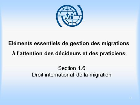 1 Eléments essentiels de gestion des migrations à lattention des décideurs et des praticiens Section 1.6 Droit international de la migration.