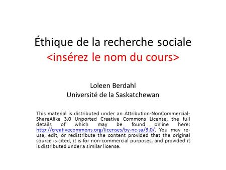 Éthique de la recherche sociale Loleen Berdahl Université de la Saskatchewan This material is distributed under an Attribution-NonCommercial- ShareAlike.