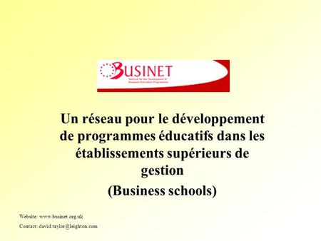 Un réseau pour le développement de programmes éducatifs dans les établissements supérieurs de gestion (Business schools) Website: www.businet.org.uk Contact:
