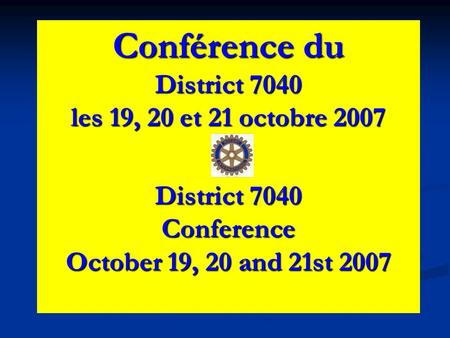 Conférence du District 7040 les 19, 20 et 21 octobre 2007 District 7040 Conference October 19, 20 and 21st 2007.