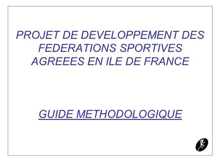 PROJET DE DEVELOPPEMENT DES FEDERATIONS SPORTIVES AGREEES EN ILE DE FRANCE GUIDE METHODOLOGIQUE.