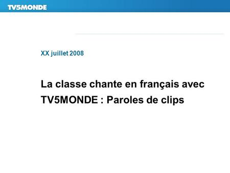 XX juillet 2008 La classe chante en français avec TV5MONDE : Paroles de clips.