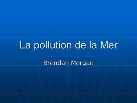 La pollution de la Mer Brendan Morgan.