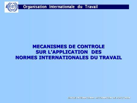 CENTRE INTERNATIONAL DE FORMATION DE LOIT/TURIN MECANISMES DE CONTROLE SUR LAPPLICATION DES NORMES INTERNATIONALES DU TRAVAIL.