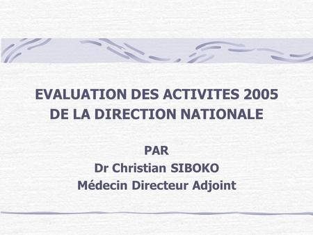 EVALUATION DES ACTIVITES 2005 DE LA DIRECTION NATIONALE PAR Dr Christian SIBOKO Médecin Directeur Adjoint.