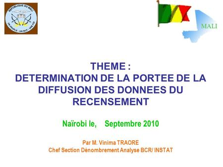 THEME : DETERMINATION DE LA PORTEE DE LA DIFFUSION DES DONNEES DU RECENSEMENT Naïrobi le, Septembre 2010 Par M. Vinima TRAORE Chef Section Dénombrement.