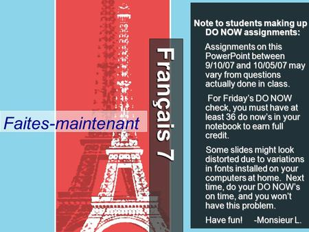 Français 7 Français 7 Faites-maintenant Note to students making up DO NOW assignments: Assignments on this PowerPoint between 9/10/07 and 10/05/07 may.