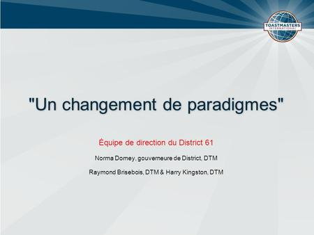 Un changement de paradigmes Équipe de direction du District 61 Norma Domey, gouverneure de District, DTM Raymond Brisebois, DTM & Harry Kingston, DTM.