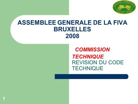 1 ASSEMBLEE GENERALE DE LA FIVA BRUXELLES 2008 COMMISSION TECHNIQUE REVISION DU CODE TECHNIQUE.