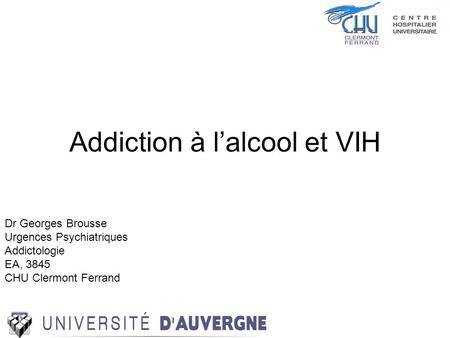 Addiction à lalcool et VIH Dr Georges Brousse Urgences Psychiatriques Addictologie EA, 3845 CHU Clermont Ferrand.
