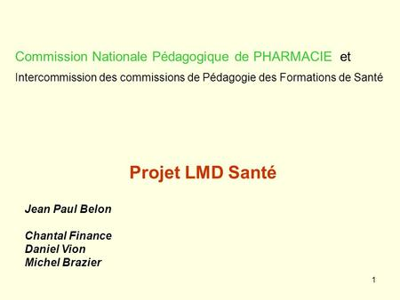 1 Projet LMD Santé Jean Paul Belon Chantal Finance Daniel Vion Michel Brazier Commission Nationale Pédagogique de PHARMACIE et Intercommission des commissions.