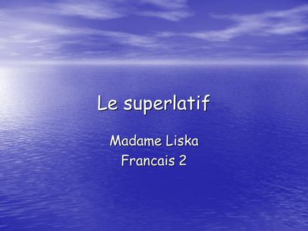Le superlatif Madame Liska Francais 2. Le superlatif? Quest-ce que cest? Le superlatif is used to state what is the best/worst or most. Le superlatif.