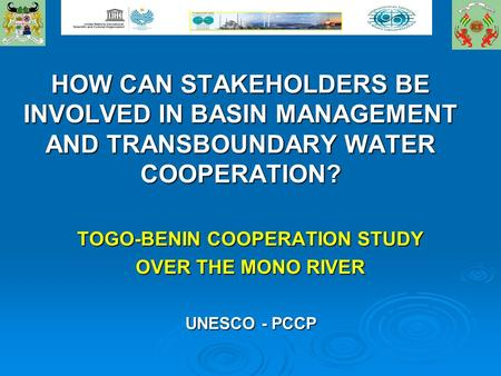 HOW CAN STAKEHOLDERS BE INVOLVED IN BASIN MANAGEMENT AND TRANSBOUNDARY WATER COOPERATION? TOGO-BENIN COOPERATION STUDY OVER THE MONO RIVER UNESCO - PCCP.