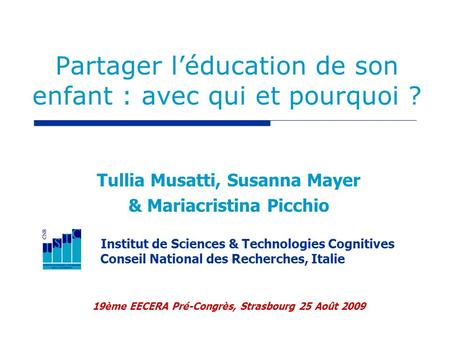 Partager léducation de son enfant : avec qui et pourquoi ? Tullia Musatti, Susanna Mayer & Mariacristina Picchio Institut de Sciences & Technologies Cognitives.