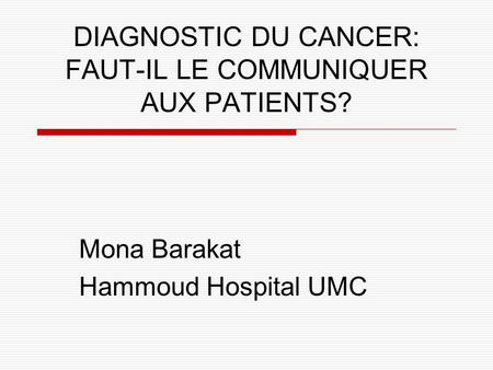 DIAGNOSTIC DU CANCER: FAUT-IL LE COMMUNIQUER AUX PATIENTS? Mona Barakat Hammoud Hospital UMC.