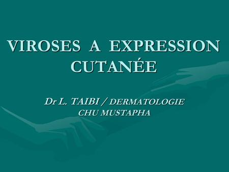 VIROSES A EXPRESSION CUTANÉE Dr L. TAIBI / DERMATOLOGIE CHU MUSTAPHA.