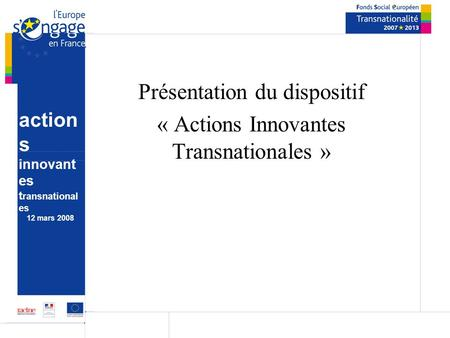 Action s innovant es t ransnational es 12 mars 2008 Présentation du dispositif « Actions Innovantes Transnationales »