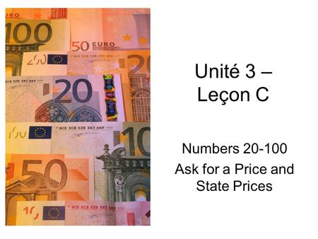 Unité 3 – Leçon C Numbers 20-100 Ask for a Price and State Prices.