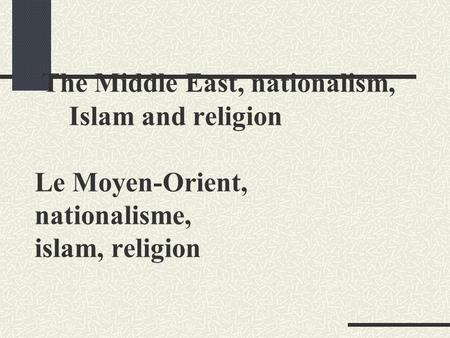 The Middle East, nationalism, Islam and religion Le Moyen-Orient, nationalisme, islam, religion.