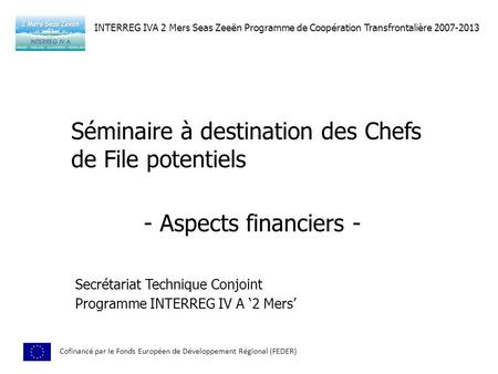 Séminaire à destination des Chefs de File potentiels Secrétariat Technique Conjoint Programme INTERREG IV A 2 Mers 2 nd July, Exeter, UK INTERREG IVA 2.