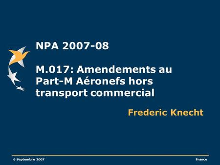 6 Septembre 2007France NPA 2007-08 M.017: Amendements au Part-M Aéronefs hors transport commercial Frederic Knecht.