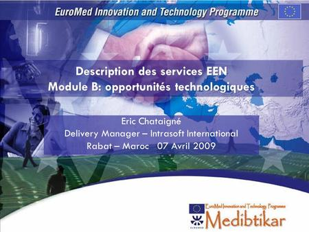 Description des services EEN Module B: opportunités technologiques Eric Chataigné Delivery Manager – Intrasoft International Rabat – Maroc 07 Avril 2009.