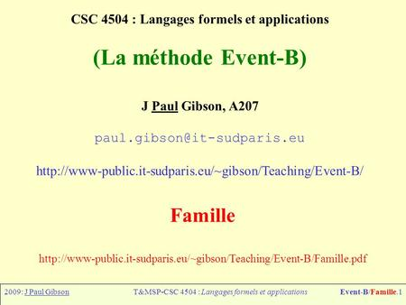 2009: J Paul GibsonT&MSP-CSC 4504 : Langages formels et applicationsEvent-B/Famille.1 CSC 4504 : Langages formels et applications (La méthode Event-B)