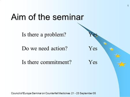 Council of Europe Seminar on Counterfeit Medicines 21 - 23 September 05 1 Aim of the seminar Is there a problem? Yes Do we need action?Yes Is there commitment?Yes.