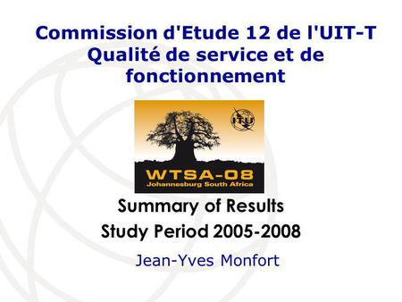 Summary of Results Study Period 2005-2008 Commission d'Etude 12 de l'UIT-T Qualité de service et de fonctionnement Jean-Yves Monfort.