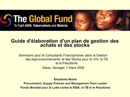 Guide d'élaboration d'un plan de gestion des achats et des stocks Elisabetta Molari Procurement, Supply Policies and Management Team Leader Fonds Mondial.