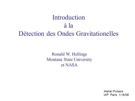 Introduction à la Détection des Ondes Gravitationelles Ronald W. Hellings Montana State University et NASA Atelier Pulsars IAP Paris 1/16/06.
