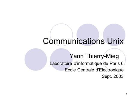 1 Communications Unix Yann Thierry-Mieg Laboratoire dinformatique de Paris 6 Ecole Centrale dElectronique Sept. 2003.
