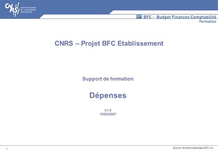 Support formation Dépenses 2007 v1.0 1 Support de formation Dépenses V1.0 19/09/2007 CNRS – Projet BFC Etablissement.