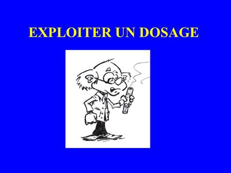 EXPLOITER UN DOSAGE. BUT DUN DOSAGE Déterminer la concentration dune espèce en solution en effectuant une réaction chimique.