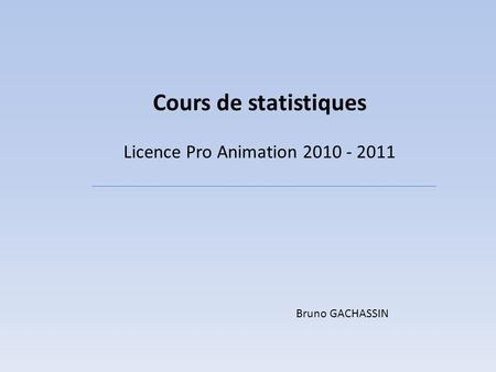 Cours de statistiques Licence Pro Animation 2010 - 2011 Bruno GACHASSIN.