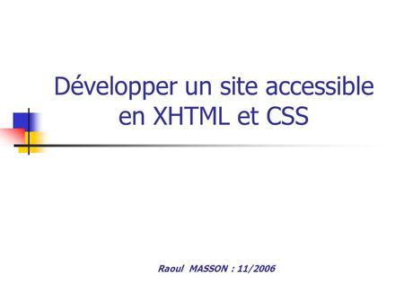 Développer un site accessible en XHTML et CSS Raoul MASSON : 11/2006.