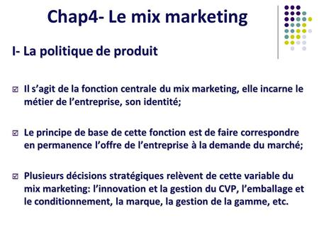Chap4- Le mix marketing I- La politique de produit Il sagit de la fonction centrale du mix marketing, elle incarne le métier de lentreprise, son identité;