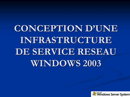 CONCEPTION DUNE INFRASTRUCTURE DE SERVICE RESEAU WINDOWS 2003.