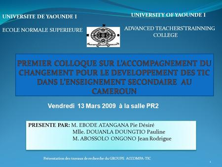 Présentation des travaux de recherche du GROUPE ACCOMPA-TIC 1 UNIVERSITY OF YAOUNDE I ADVANCED TEACHERSTRAINNING COLLEGE UNIVERSITE DE YAOUNDE I ECOLE.