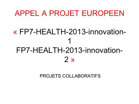 APPEL A PROJET EUROPEEN « FP7-HEALTH-2013-innovation- 1 FP7-HEALTH-2013-innovation- 2 » PROJETS COLLABORATIFS.