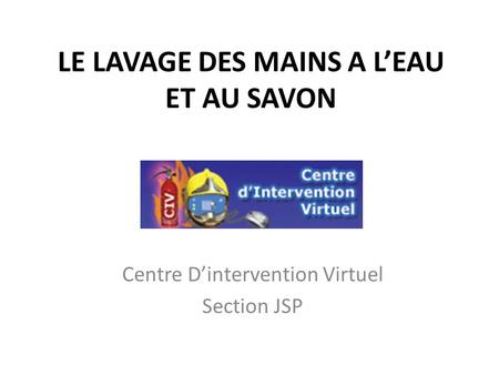 LE LAVAGE DES MAINS A LEAU ET AU SAVON Centre Dintervention Virtuel Section JSP.